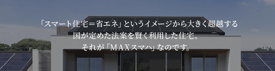 「スマート住宅=省エネ」というイメージから大きく超越する 国が定めた法案を賢く利用した住宅。 それが「MAXスマハ」なのです。